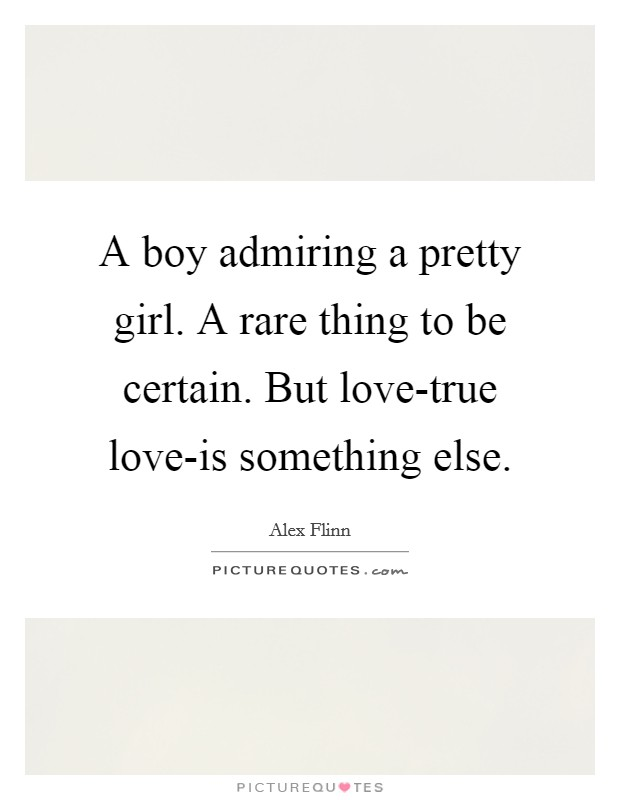 A boy admiring a pretty girl. A rare thing to be certain. But love-true love-is something else Picture Quote #1