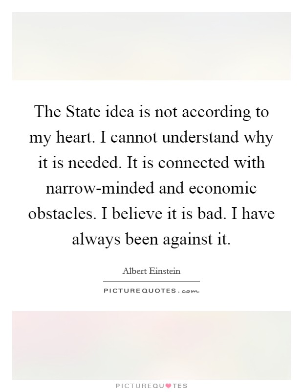 The State idea is not according to my heart. I cannot understand why it is needed. It is connected with narrow-minded and economic obstacles. I believe it is bad. I have always been against it Picture Quote #1
