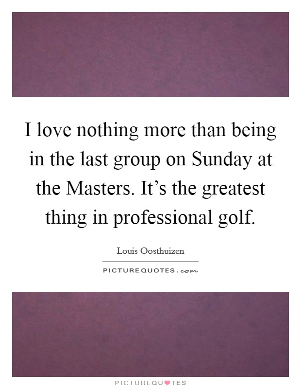 I love nothing more than being in the last group on Sunday at the Masters. It's the greatest thing in professional golf Picture Quote #1