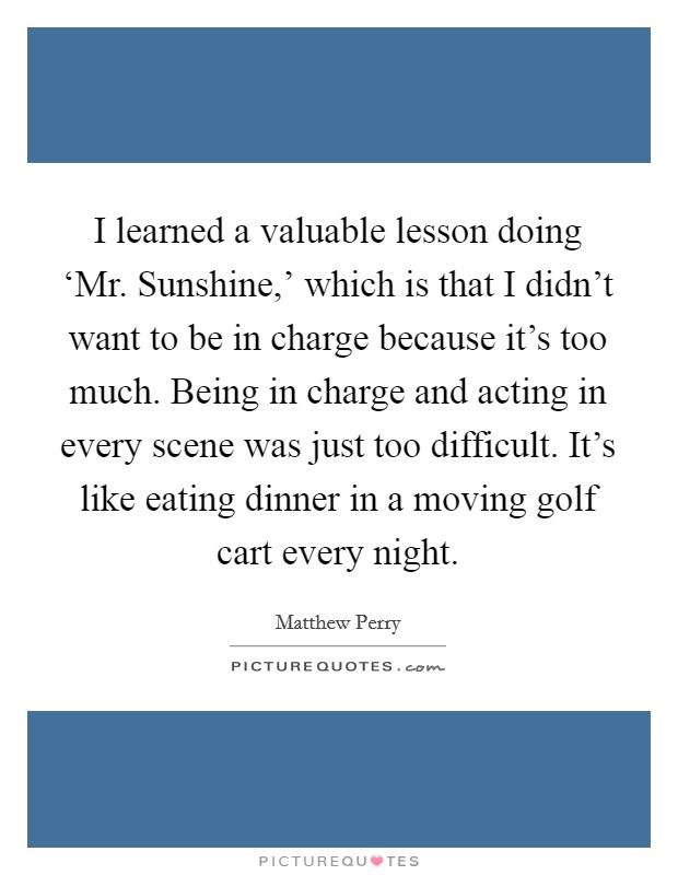 I learned a valuable lesson doing 'Mr. Sunshine,' which is that I didn't want to be in charge because it's too much. Being in charge and acting in every scene was just too difficult. It's like eating dinner in a moving golf cart every night Picture Quote #1
