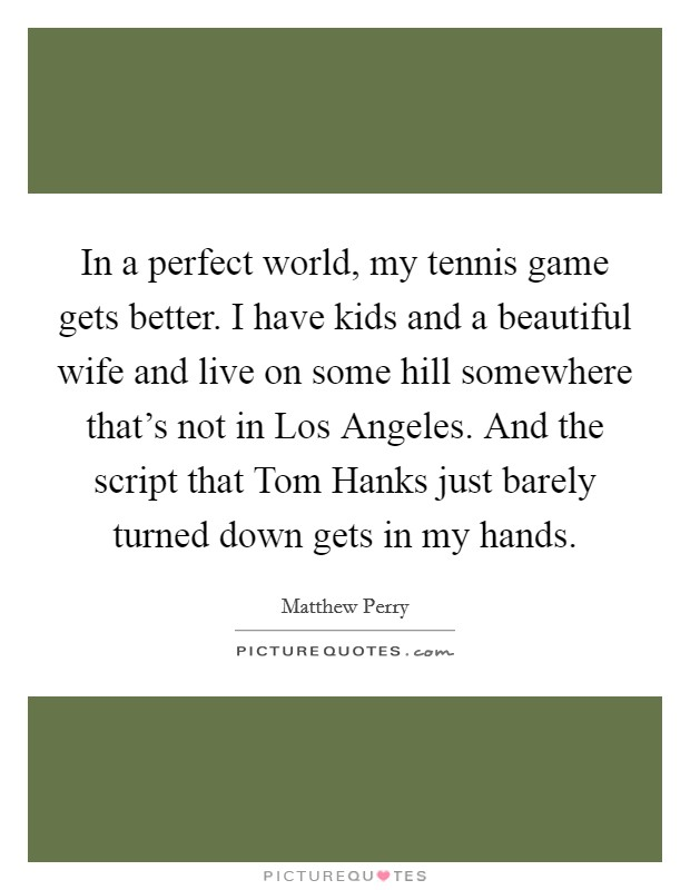 In a perfect world, my tennis game gets better. I have kids and a beautiful wife and live on some hill somewhere that's not in Los Angeles. And the script that Tom Hanks just barely turned down gets in my hands Picture Quote #1