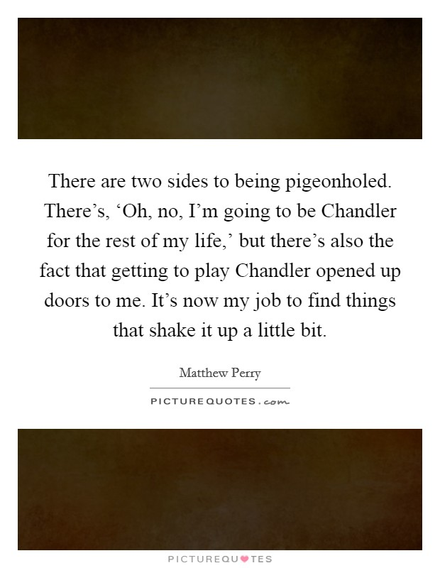 There are two sides to being pigeonholed. There's, 'Oh, no, I'm going to be Chandler for the rest of my life,' but there's also the fact that getting to play Chandler opened up doors to me. It's now my job to find things that shake it up a little bit Picture Quote #1