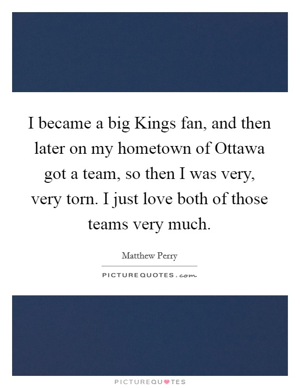 I became a big Kings fan, and then later on my hometown of Ottawa got a team, so then I was very, very torn. I just love both of those teams very much Picture Quote #1