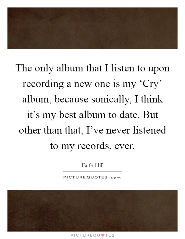 The only album that I listen to upon recording a new one is my 'Cry' album, because sonically, I think it's my best album to date. But other than that, I've never listened to my records, ever Picture Quote #1