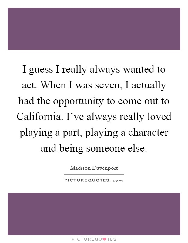 I guess I really always wanted to act. When I was seven, I actually had the opportunity to come out to California. I've always really loved playing a part, playing a character and being someone else Picture Quote #1