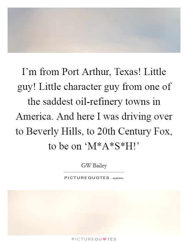 I'm from Port Arthur, Texas! Little guy! Little character guy from one of the saddest oil-refinery towns in America. And here I was driving over to Beverly Hills, to 20th Century Fox, to be on 'M*A*S*H!' Picture Quote #1