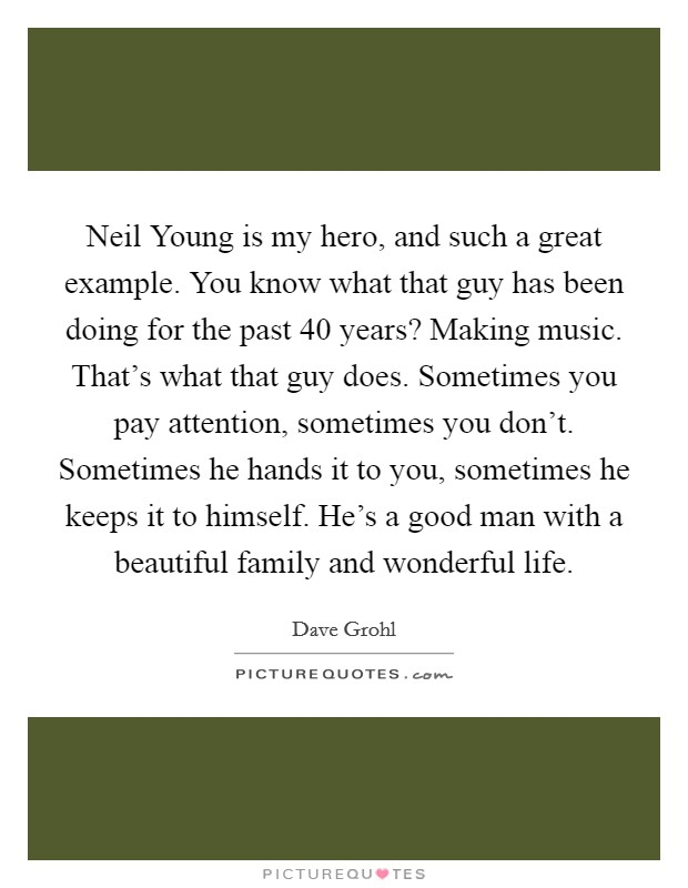 Neil Young is my hero, and such a great example. You know what that guy has been doing for the past 40 years? Making music. That's what that guy does. Sometimes you pay attention, sometimes you don't. Sometimes he hands it to you, sometimes he keeps it to himself. He's a good man with a beautiful family and wonderful life Picture Quote #1