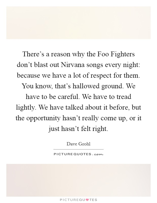 There's a reason why the Foo Fighters don't blast out Nirvana songs every night: because we have a lot of respect for them. You know, that's hallowed ground. We have to be careful. We have to tread lightly. We have talked about it before, but the opportunity hasn't really come up, or it just hasn't felt right Picture Quote #1