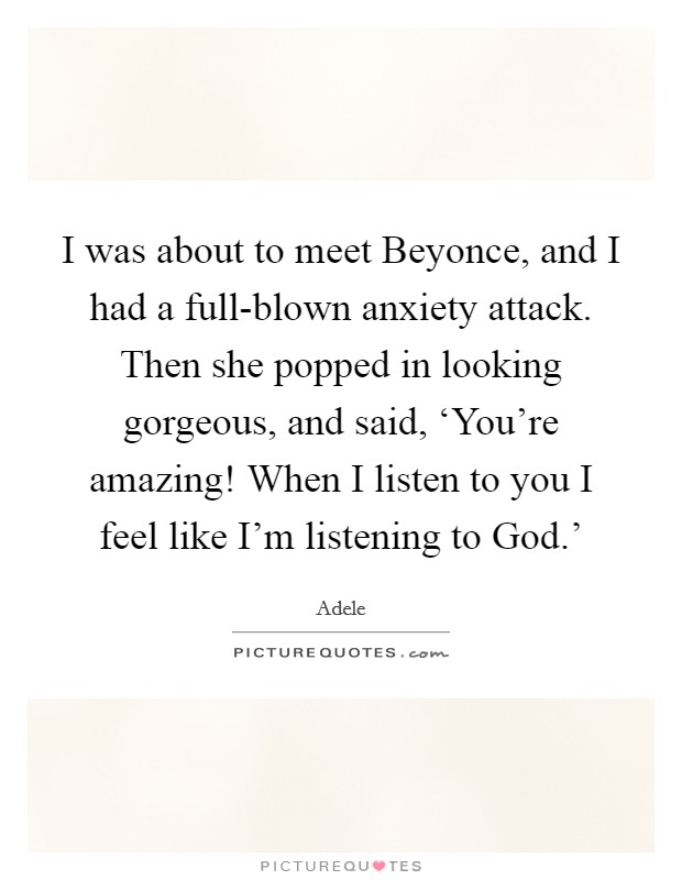 I was about to meet Beyonce, and I had a full-blown anxiety attack. Then she popped in looking gorgeous, and said, 'You're amazing! When I listen to you I feel like I'm listening to God.' Picture Quote #1