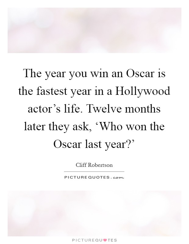 The year you win an Oscar is the fastest year in a Hollywood actor's life. Twelve months later they ask, 'Who won the Oscar last year?' Picture Quote #1