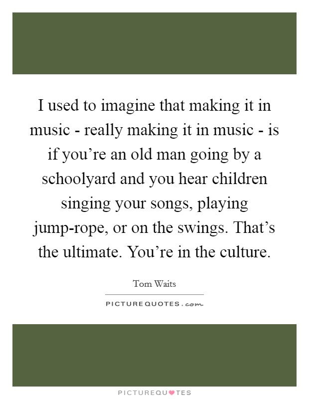 I used to imagine that making it in music - really making it in music - is if you're an old man going by a schoolyard and you hear children singing your songs, playing jump-rope, or on the swings. That's the ultimate. You're in the culture Picture Quote #1