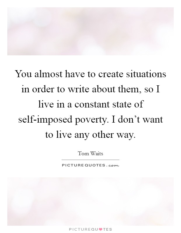 You almost have to create situations in order to write about them, so I live in a constant state of self-imposed poverty. I don't want to live any other way Picture Quote #1