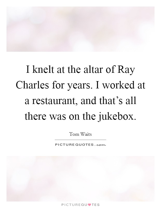 I knelt at the altar of Ray Charles for years. I worked at a restaurant, and that's all there was on the jukebox Picture Quote #1