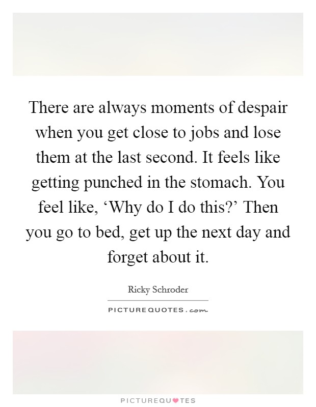 There are always moments of despair when you get close to jobs and lose them at the last second. It feels like getting punched in the stomach. You feel like, 'Why do I do this?' Then you go to bed, get up the next day and forget about it Picture Quote #1