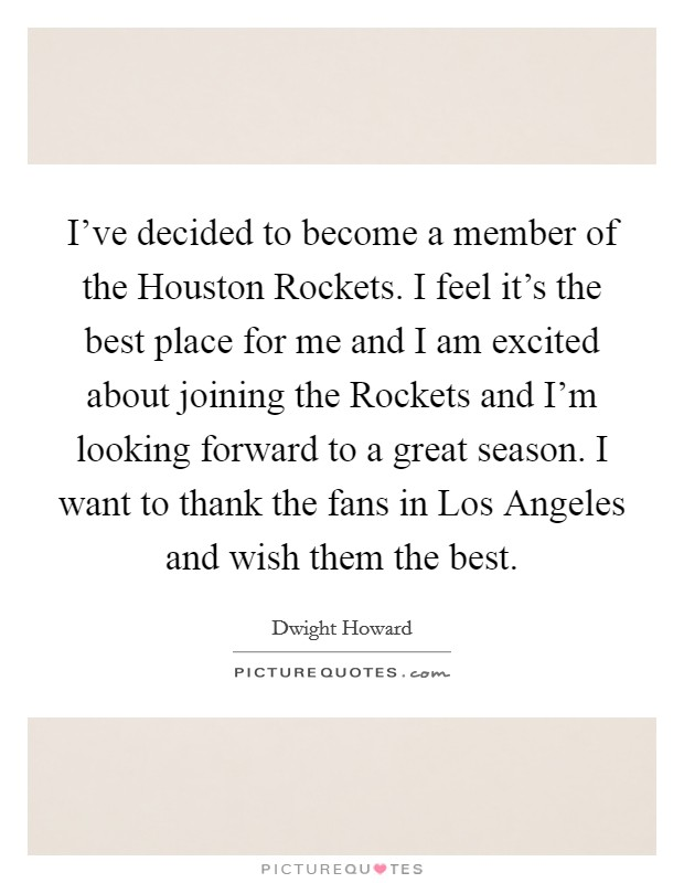 I've decided to become a member of the Houston Rockets. I feel it's the best place for me and I am excited about joining the Rockets and I'm looking forward to a great season. I want to thank the fans in Los Angeles and wish them the best Picture Quote #1