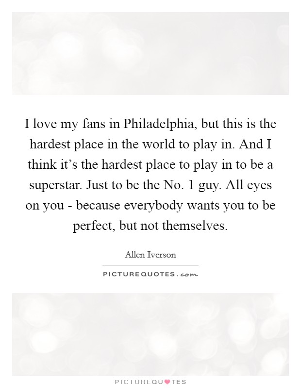 I love my fans in Philadelphia, but this is the hardest place in the world to play in. And I think it's the hardest place to play in to be a superstar. Just to be the No. 1 guy. All eyes on you - because everybody wants you to be perfect, but not themselves Picture Quote #1