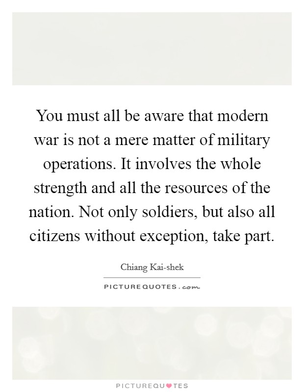 You must all be aware that modern war is not a mere matter of military operations. It involves the whole strength and all the resources of the nation. Not only soldiers, but also all citizens without exception, take part Picture Quote #1