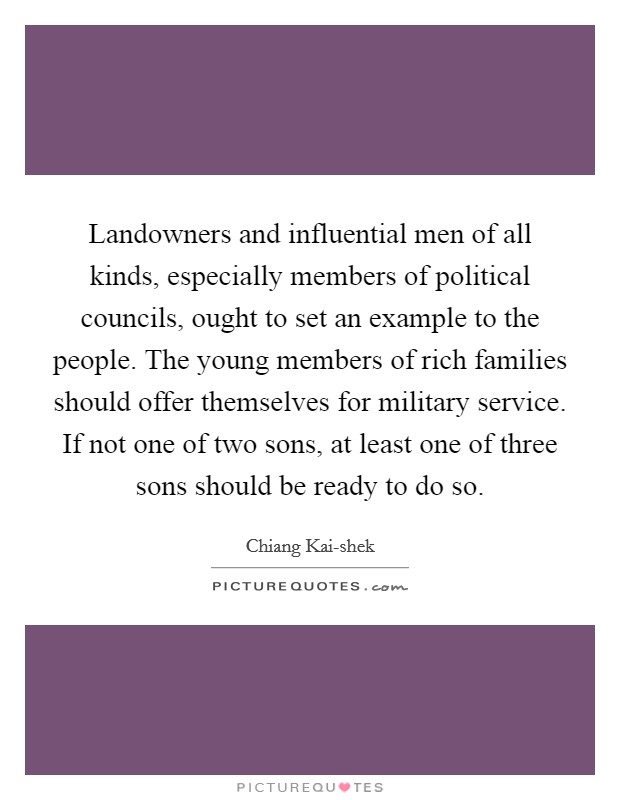 Landowners and influential men of all kinds, especially members of political councils, ought to set an example to the people. The young members of rich families should offer themselves for military service. If not one of two sons, at least one of three sons should be ready to do so Picture Quote #1