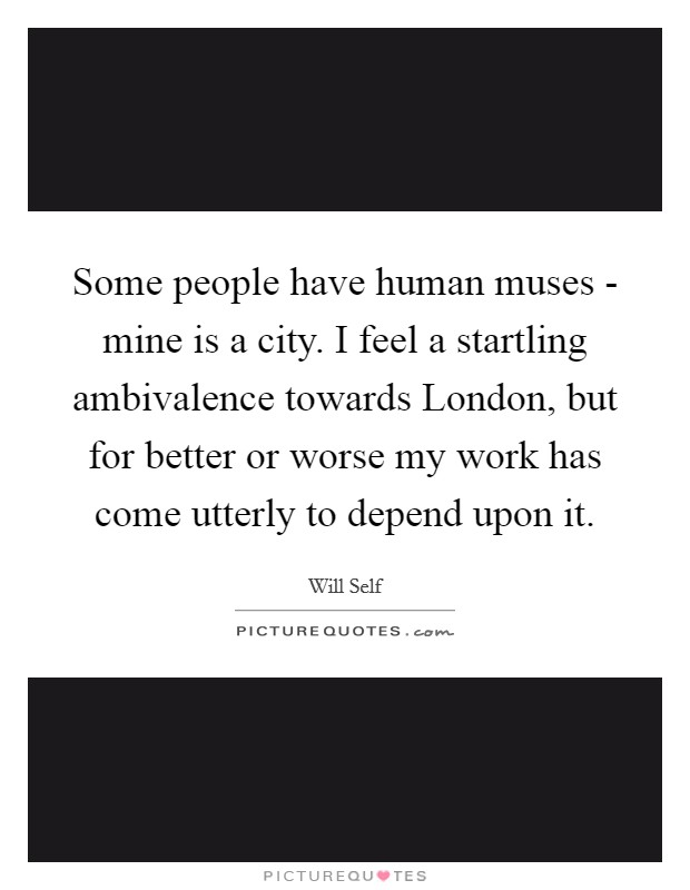Some people have human muses - mine is a city. I feel a startling ambivalence towards London, but for better or worse my work has come utterly to depend upon it Picture Quote #1