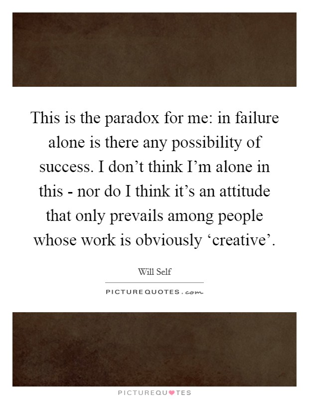 This is the paradox for me: in failure alone is there any possibility of success. I don't think I'm alone in this - nor do I think it's an attitude that only prevails among people whose work is obviously 'creative' Picture Quote #1