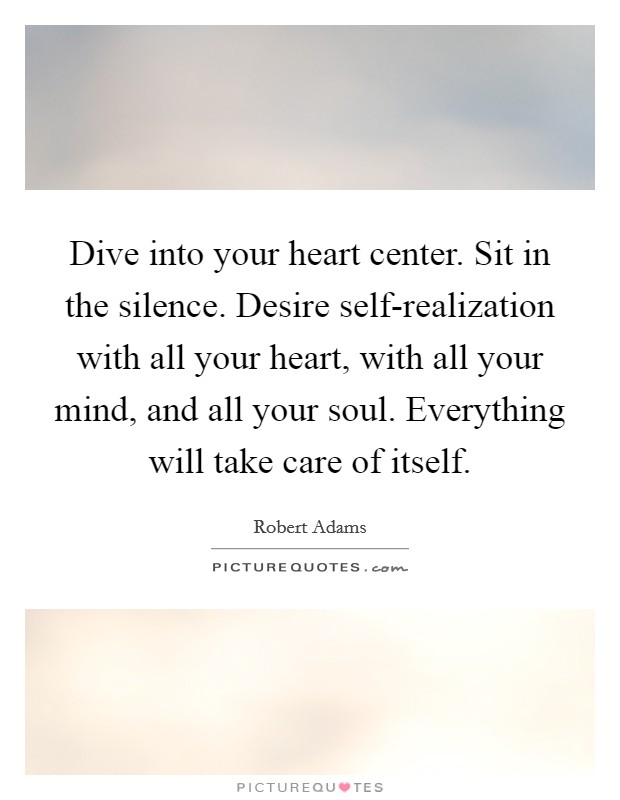 Dive into your heart center. Sit in the silence. Desire self-realization with all your heart, with all your mind, and all your soul. Everything will take care of itself Picture Quote #1