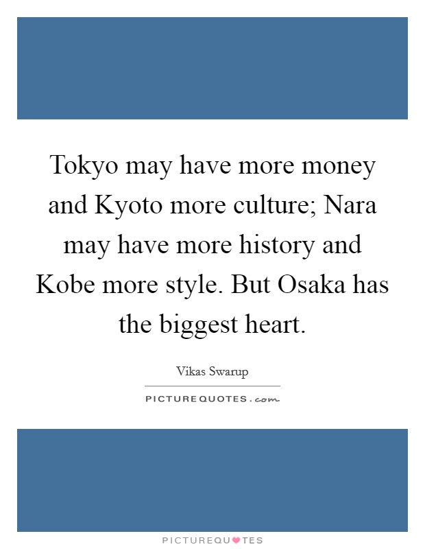 Tokyo may have more money and Kyoto more culture; Nara may have more history and Kobe more style. But Osaka has the biggest heart Picture Quote #1