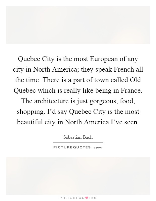 Quebec City is the most European of any city in North America; they speak French all the time. There is a part of town called Old Quebec which is really like being in France. The architecture is just gorgeous, food, shopping. I'd say Quebec City is the most beautiful city in North America I've seen Picture Quote #1