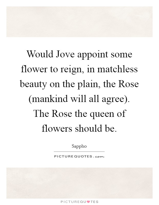 Would Jove appoint some flower to reign, in matchless beauty on the plain, the Rose (mankind will all agree). The Rose the queen of flowers should be Picture Quote #1