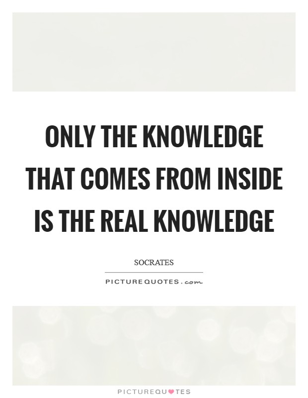 Only the knowledge that comes from inside is the real Knowledge Picture Quote #1