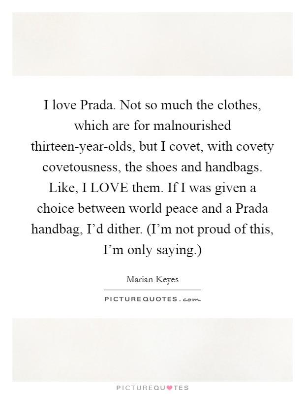 I love Prada. Not so much the clothes, which are for malnourished thirteen-year-olds, but I covet, with covety covetousness, the shoes and handbags. Like, I LOVE them. If I was given a choice between world peace and a Prada handbag, I'd dither. (I'm not proud of this, I'm only saying.) Picture Quote #1