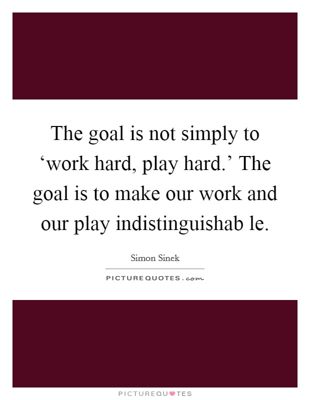 The goal is not simply to 'work hard, play hard.' The goal is to make our work and our play indistinguishab le Picture Quote #1