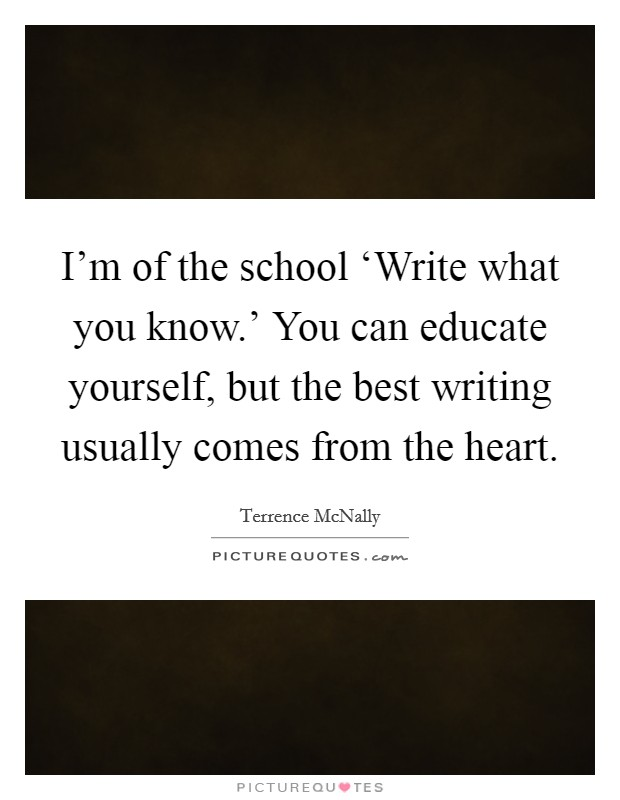 I'm of the school 'Write what you know.' You can educate yourself, but the best writing usually comes from the heart Picture Quote #1