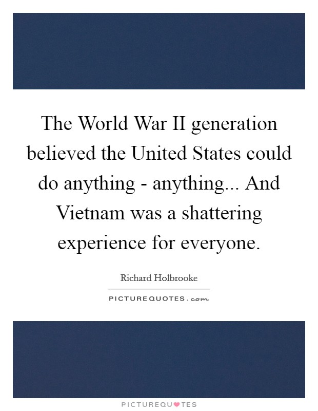 The World War II generation believed the United States could do anything - anything... And Vietnam was a shattering experience for everyone Picture Quote #1