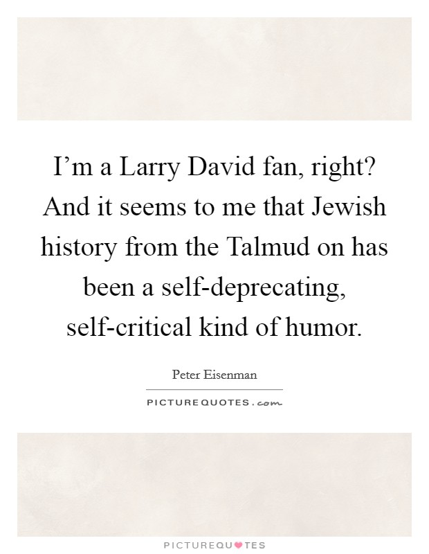 I'm a Larry David fan, right? And it seems to me that Jewish history from the Talmud on has been a self-deprecating, self-critical kind of humor Picture Quote #1