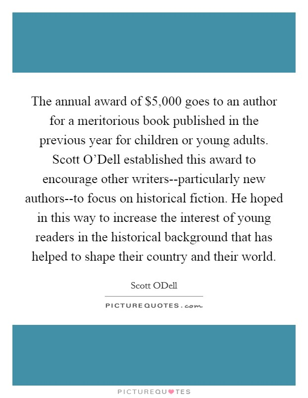The annual award of $5,000 goes to an author for a meritorious book published in the previous year for children or young adults. Scott O'Dell established this award to encourage other writers--particularly new authors--to focus on historical fiction. He hoped in this way to increase the interest of young readers in the historical background that has helped to shape their country and their world Picture Quote #1