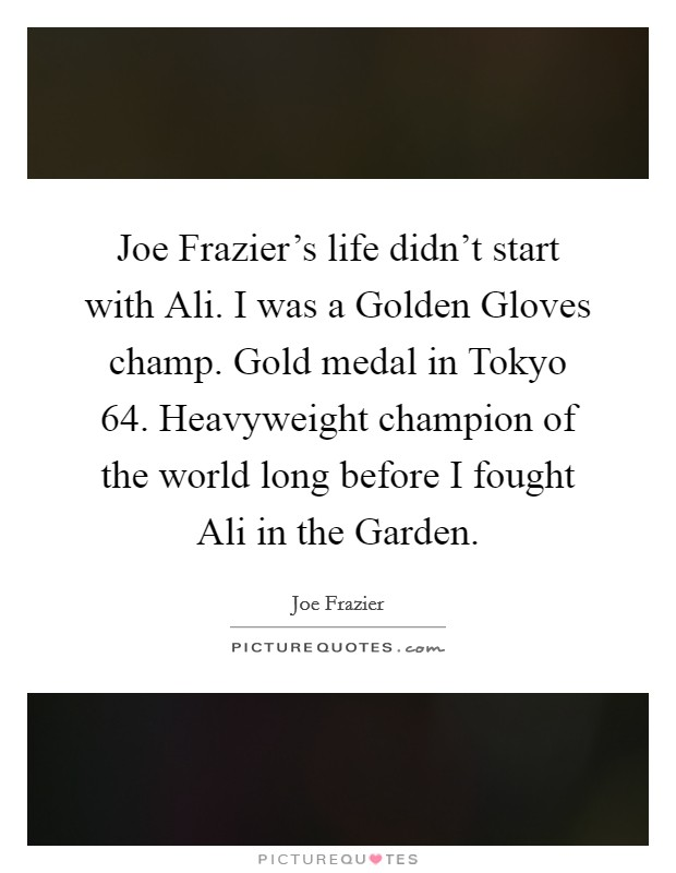 Joe Frazier's life didn't start with Ali. I was a Golden Gloves champ. Gold medal in Tokyo  64. Heavyweight champion of the world long before I fought Ali in the Garden Picture Quote #1