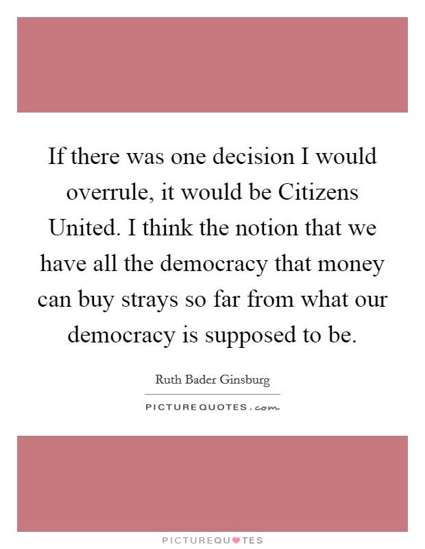 If there was one decision I would overrule, it would be Citizens United. I think the notion that we have all the democracy that money can buy strays so far from what our democracy is supposed to be Picture Quote #1