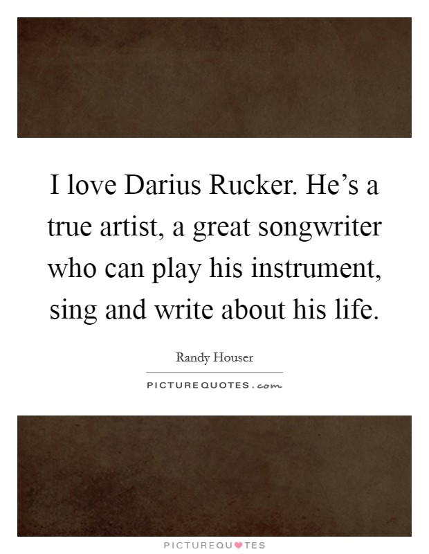 I love Darius Rucker. He's a true artist, a great songwriter who can play his instrument, sing and write about his life Picture Quote #1
