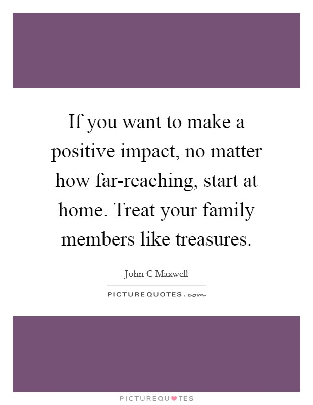If you want to make a positive impact, no matter how far-reaching, start at home. Treat your family members like treasures Picture Quote #1