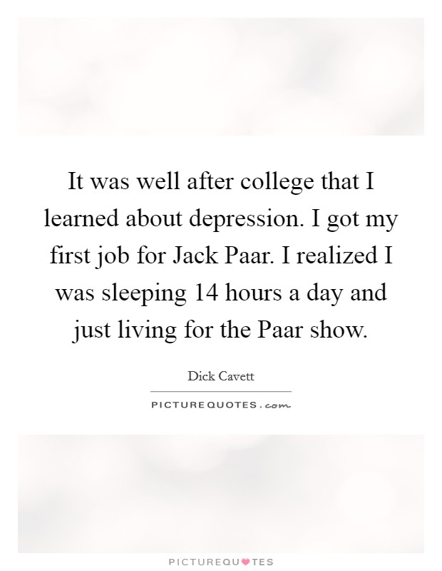 It was well after college that I learned about depression. I got my first job for Jack Paar. I realized I was sleeping 14 hours a day and just living for the Paar show Picture Quote #1