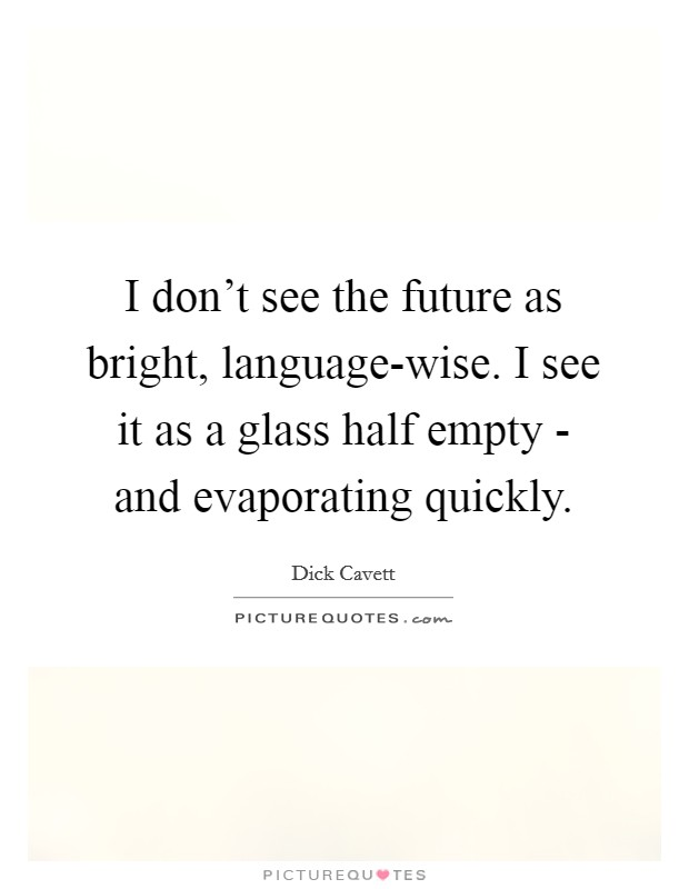 I don't see the future as bright, language-wise. I see it as a glass half empty - and evaporating quickly Picture Quote #1