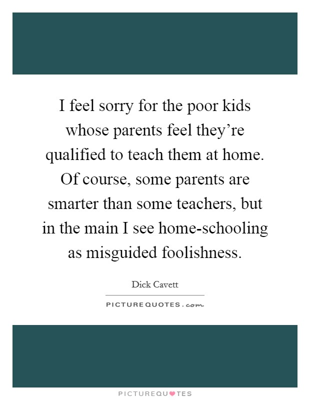 I feel sorry for the poor kids whose parents feel they're qualified to teach them at home. Of course, some parents are smarter than some teachers, but in the main I see home-schooling as misguided foolishness Picture Quote #1