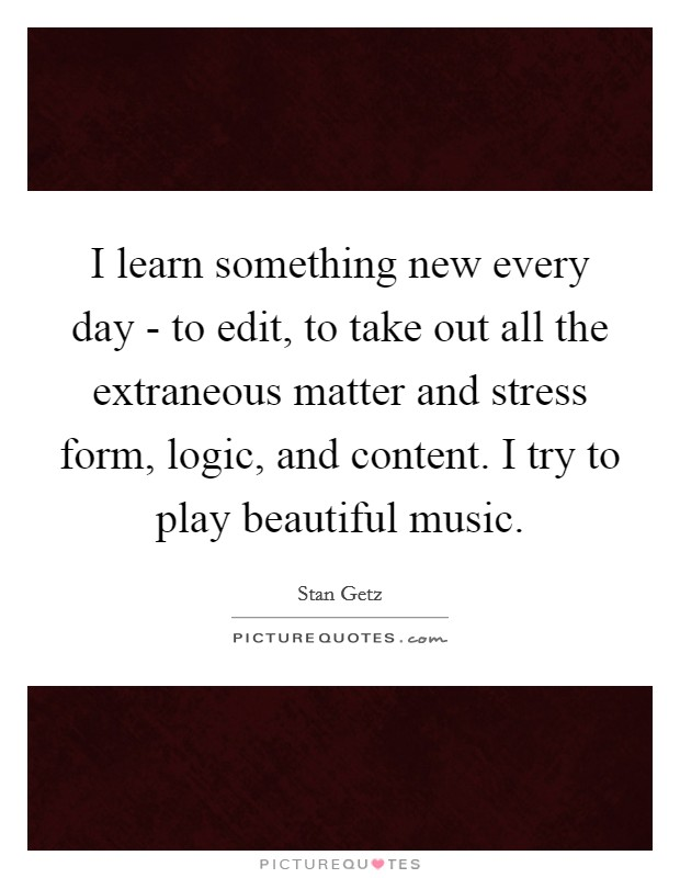 I learn something new every day - to edit, to take out all the extraneous matter and stress form, logic, and content. I try to play beautiful music Picture Quote #1