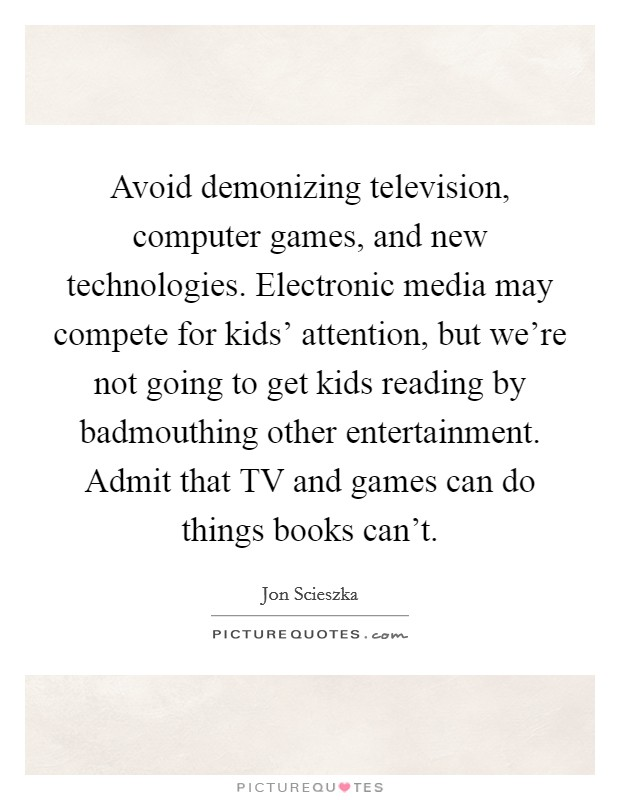 Avoid demonizing television, computer games, and new technologies. Electronic media may compete for kids' attention, but we're not going to get kids reading by badmouthing other entertainment. Admit that TV and games can do things books can't Picture Quote #1