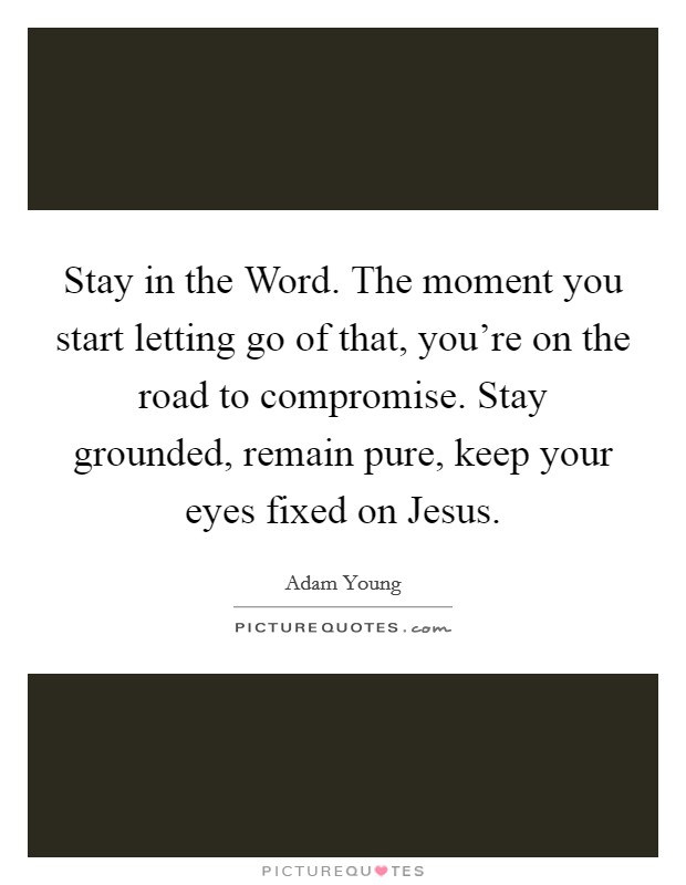 Stay in the Word. The moment you start letting go of that, you're on the road to compromise. Stay grounded, remain pure, keep your eyes fixed on Jesus Picture Quote #1