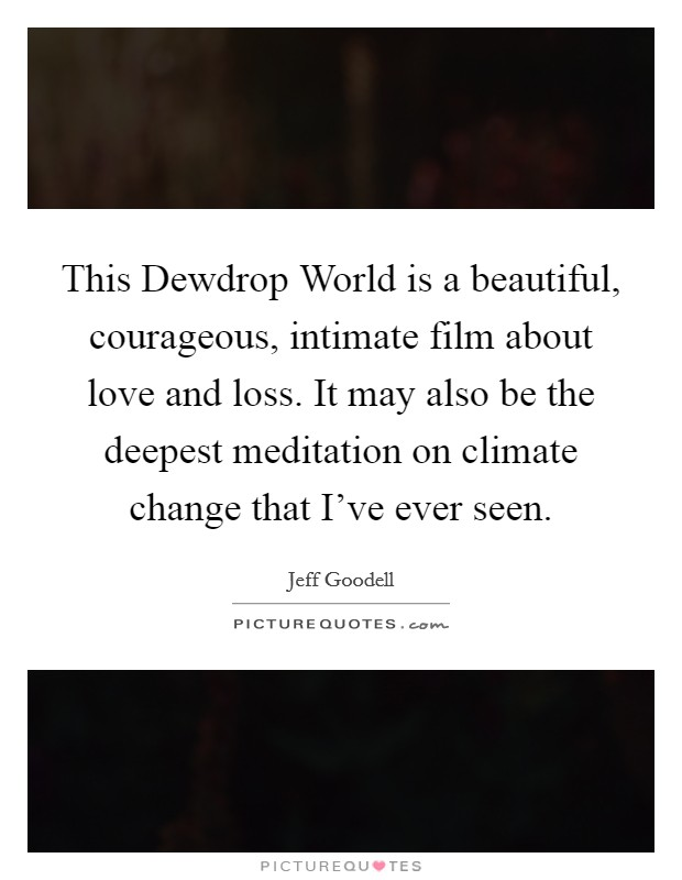 This Dewdrop World is a beautiful, courageous, intimate film about love and loss. It may also be the deepest meditation on climate change that I've ever seen Picture Quote #1