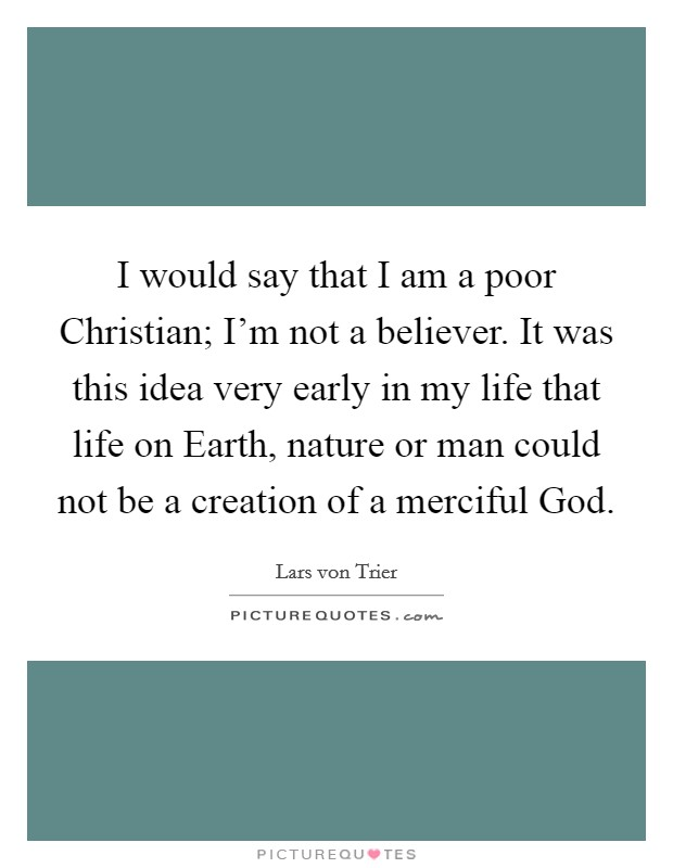 I would say that I am a poor Christian; I'm not a believer. It was this idea very early in my life that life on Earth, nature or man could not be a creation of a merciful God Picture Quote #1
