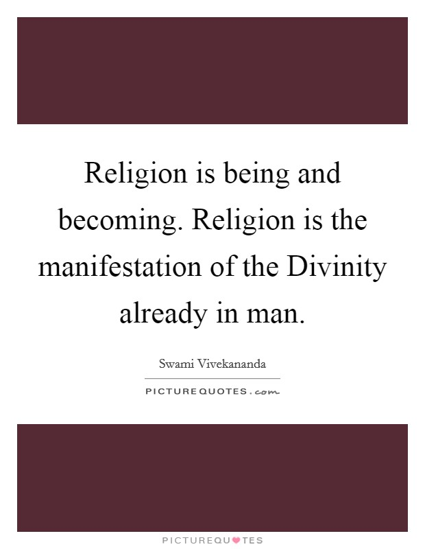 Religion is being and becoming. Religion is the manifestation of the Divinity already in man Picture Quote #1