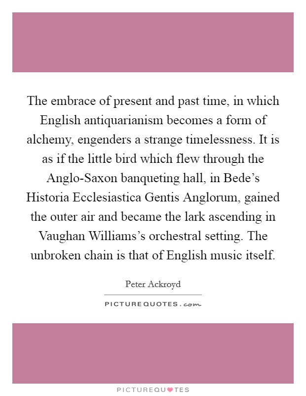 The embrace of present and past time, in which English antiquarianism becomes a form of alchemy, engenders a strange timelessness. It is as if the little bird which flew through the Anglo-Saxon banqueting hall, in Bede's Historia Ecclesiastica Gentis Anglorum, gained the outer air and became the lark ascending in Vaughan Williams's orchestral setting. The unbroken chain is that of English music itself Picture Quote #1
