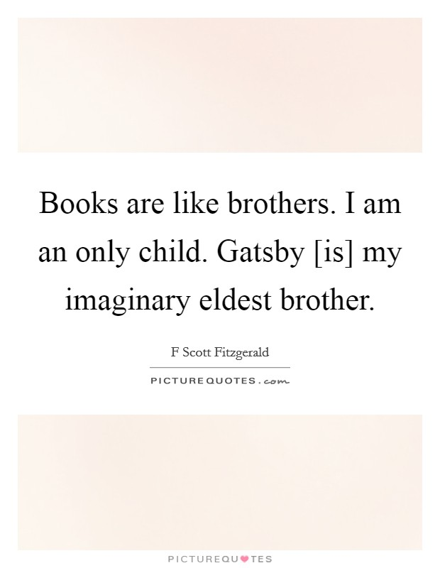 Books are like brothers. I am an only child. Gatsby [is] my imaginary eldest brother Picture Quote #1